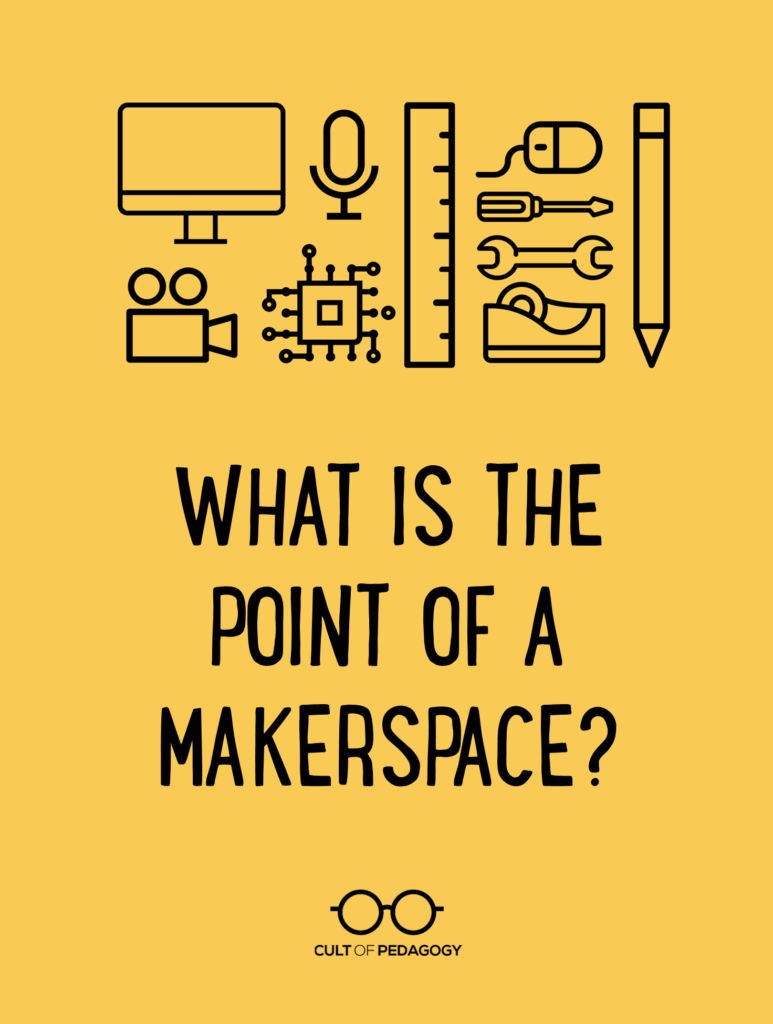 What Is The Point Of A Makerspace Cult Of Pedagogy